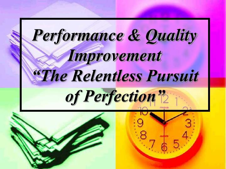 Performance quality improvement the relentless pursuit of perfection