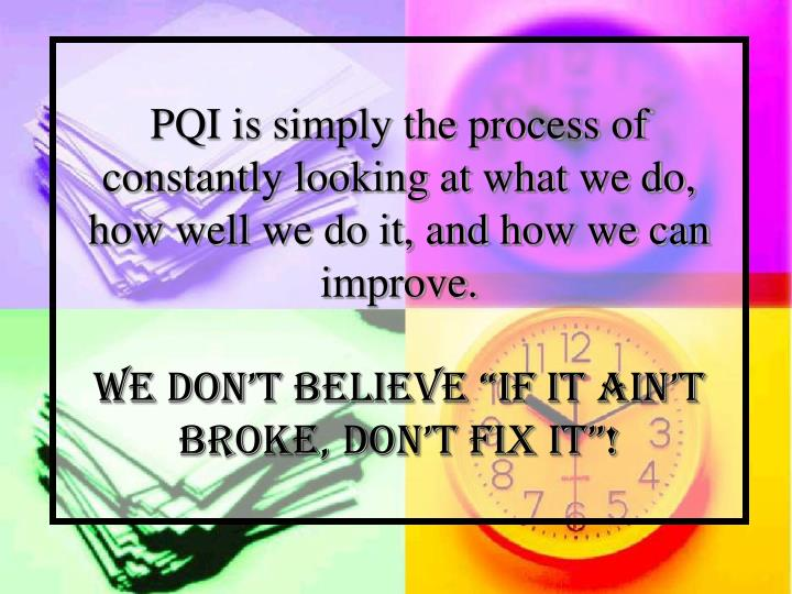 PQI is simply the process of constantly looking at what we do, how well we do it, and how we can imp...