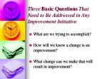 three basic questions that need to be addressed in any improvement initiative