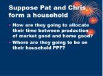 suppose pat and chris form a household