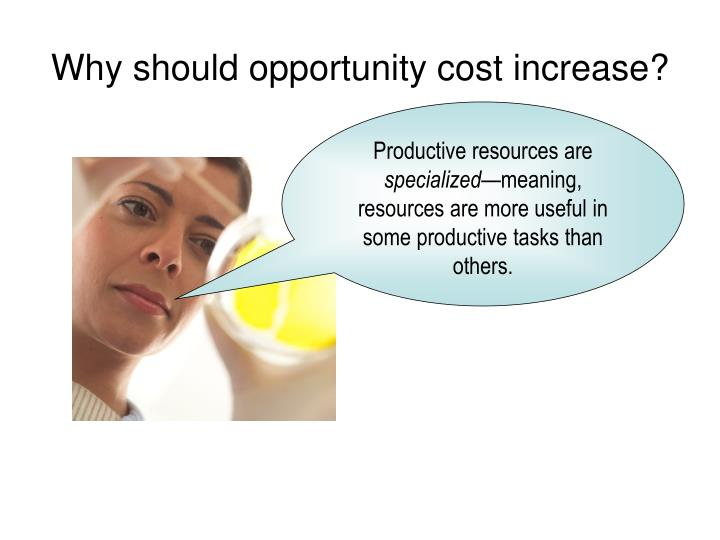 Why should opportunity cost increase?