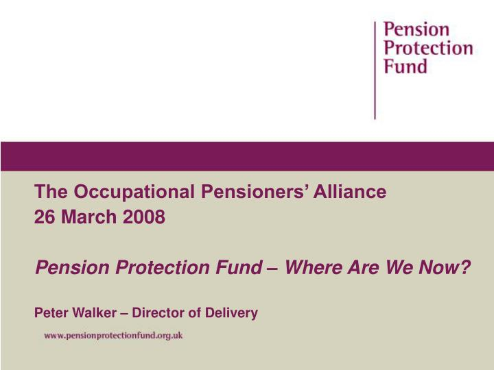 the occupational pensioners alliance 26 march 2008 pension protection fund where are we now