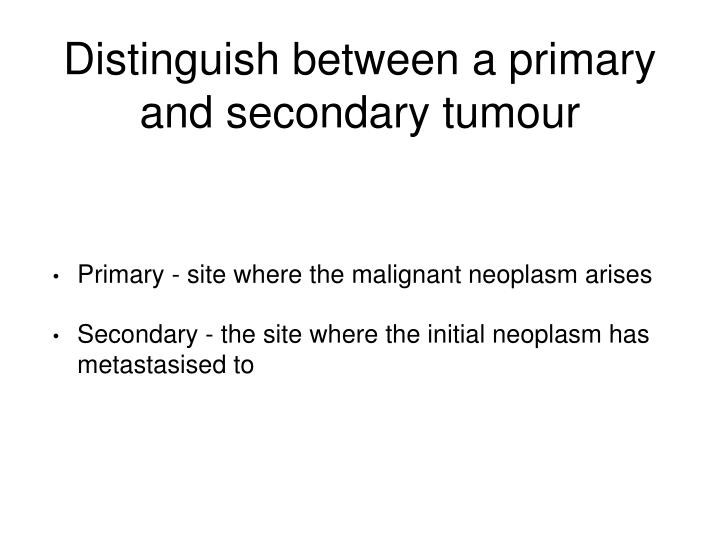Distinguish between a primary and secondary tumour