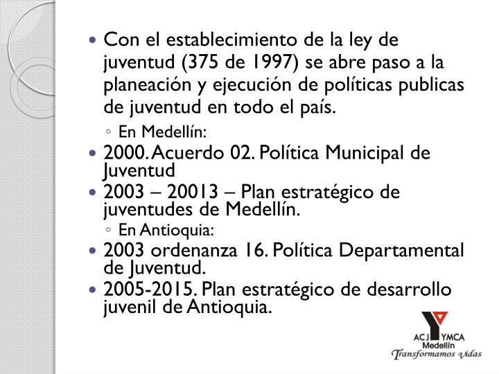 Con el establecimiento de la ley de juventud (375 de 1997) se abre paso a la planeación y ejecución de políticas publicas de juventud en todo el país.