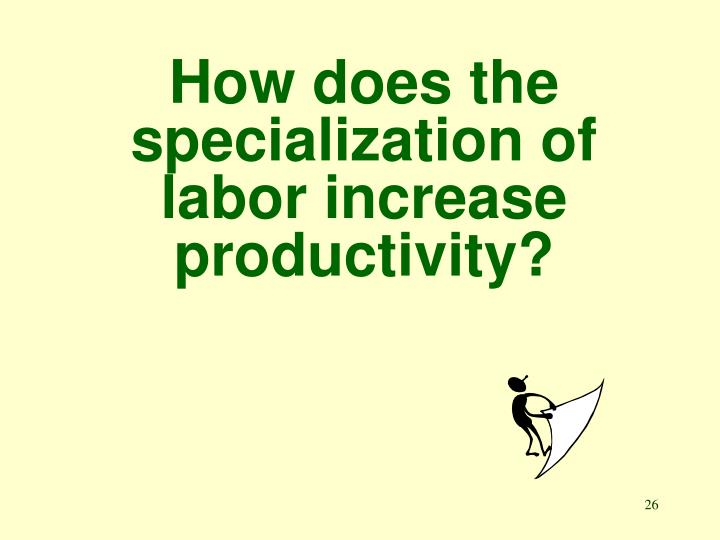 How does the specialization of labor increase productivity?