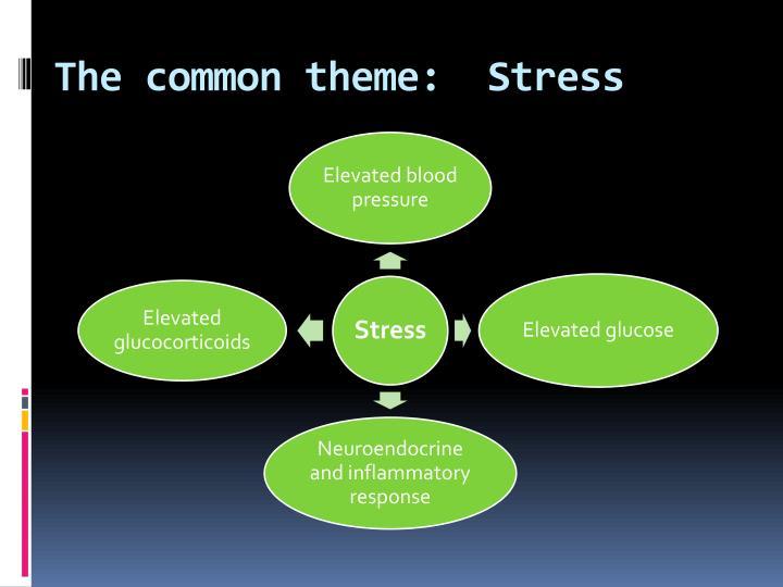 The common theme:  Stress