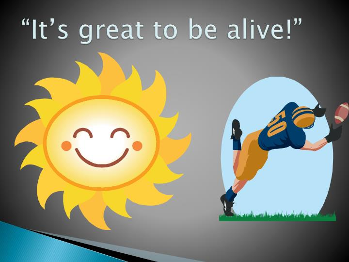 """""""It's great to be alive!"""""""