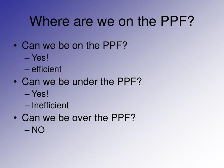 Where are we on the PPF?