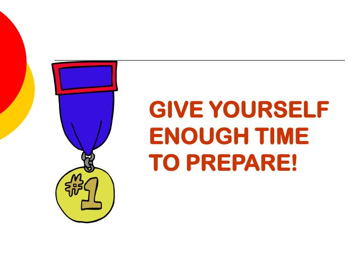 GIVE YOURSELF ENOUGH TIME TO PREPARE!