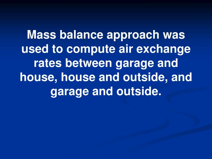 Mass balance approach was used to compute air exchange rates between garage and house, house and outside, and garage and outside.