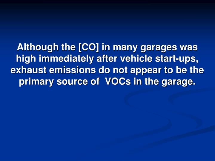 Although the [CO] in many garages was high immediately after vehicle start-ups, exhaust emissions do not appear to be the primary source of  VOCs in the garage.