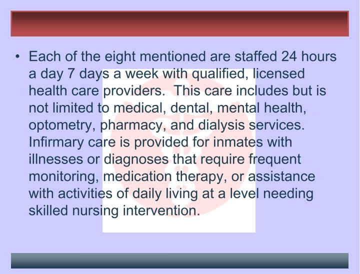 Each of the eight mentioned are staffed 24 hours a day 7 days a week with qualified, licensed health care providers.  This care includes but is not limited to medical, dental, mental health, optometry, pharmacy, and dialysis services.  Infirmary care is provided for inmates with illnesses or diagnoses that require frequent monitoring, medication therapy, or assistance with activities of daily living at a level needing skilled nursing intervention.