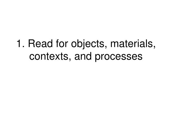 1. Read for objects, materials, contexts, and processes