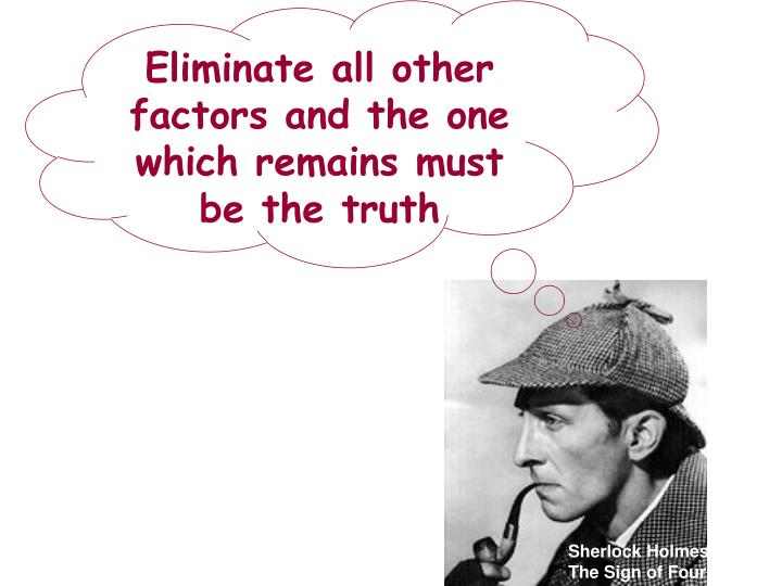 Eliminate all other factors and the one which remains must be the truth