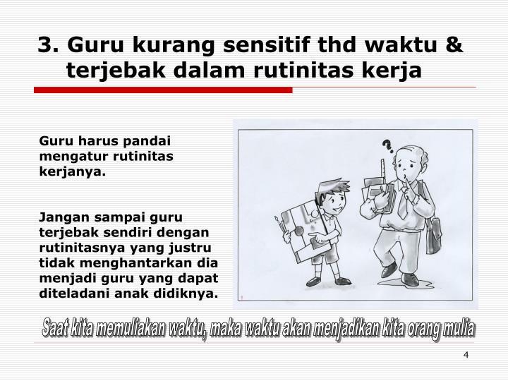 3. Guru kurang sensitif thd waktu & terjebak dalam rutinitas kerja