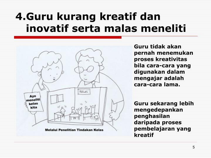 4.Guru kurang kreatif dan inovatif serta malas meneliti