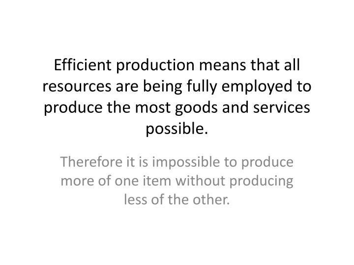 Efficient production means that all resources are being fully employed to produce the most goods and services possible.