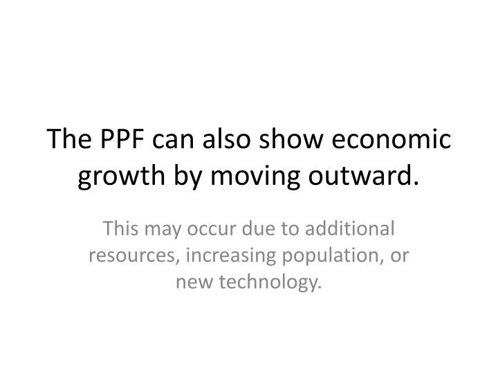 The PPF can also show economic growth by moving outward.