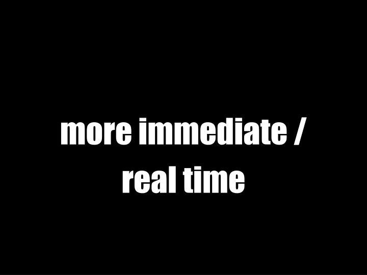 more immediate /