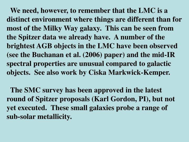 We need, however, to remember that the LMC is a distinct environment where things are different than for most of the Milky Way galaxy.  This can be seen from the Spitzer data we already have.  A number of the brightest AGB objects in the LMC have been observed (see the Buchanan et al. (2006) paper) and the mid-IR spectral properties are unusual compared to galactic objects.  See also work by Ciska Markwick-Kemper.