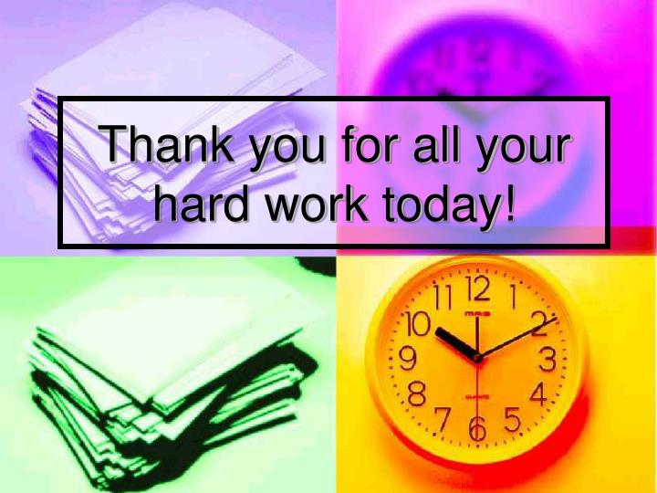 Thank you for all your hard work today!