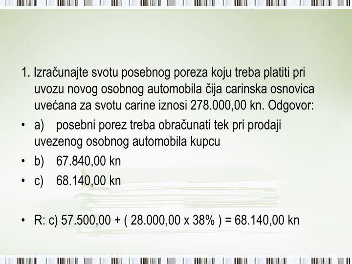 1. Izračunajte svotu posebnog poreza koju treba platiti pri uvozu novog osobnog automobila čija carinska osnovica uvećana za svotu carine iznosi 278.000,00 kn. Odgovor: