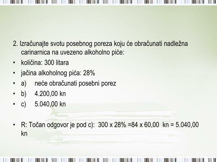 2. Izračunajte svotu posebnog poreza koju će obračunati nadležna carinarnica na uvezeno alkoholno piće: