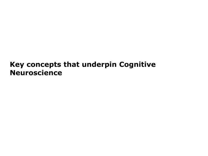 Key concepts that underpin Cognitive Neuroscience