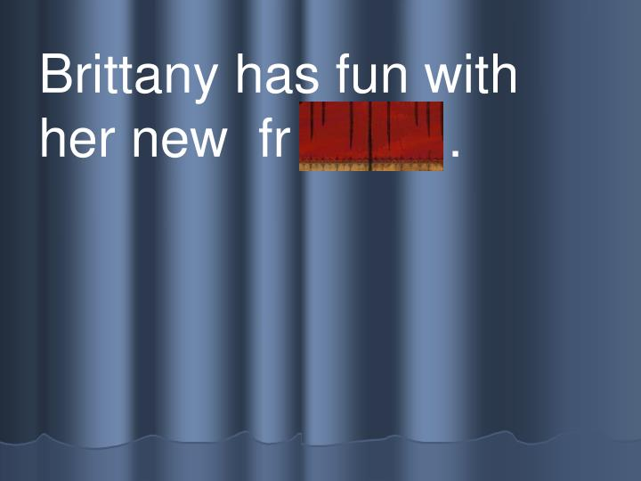 Brittany has fun with her new  fr iends .