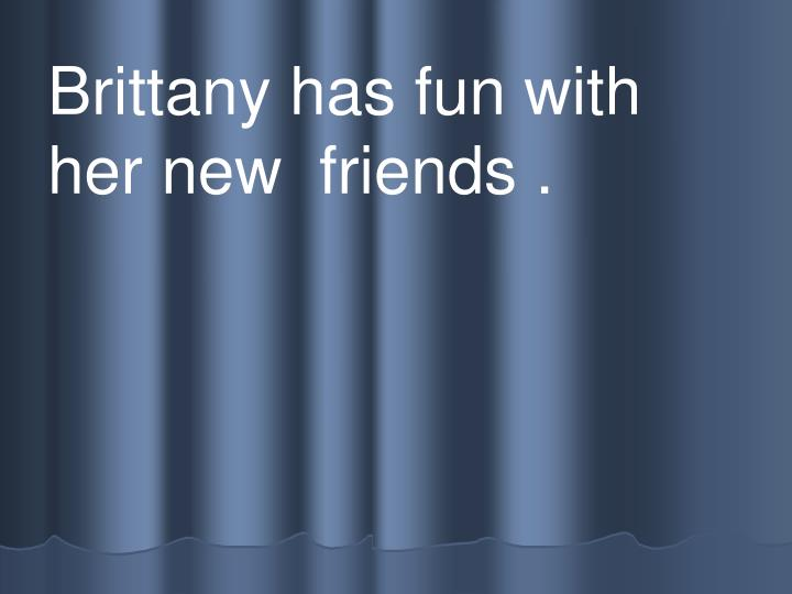 Brittany has fun with her new  friends .
