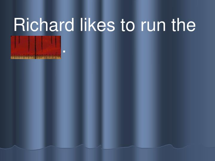 Richard likes to run the  t rack .