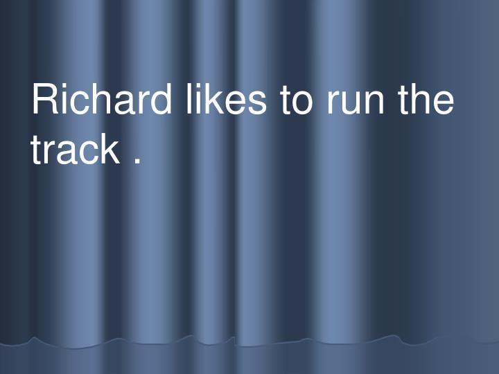 Richard likes to run the  track .