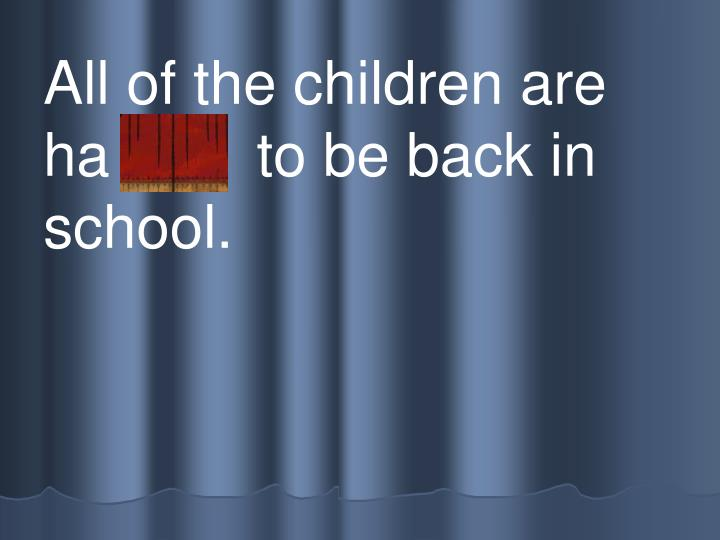 All of the children are   ha ppy  to be back in school.