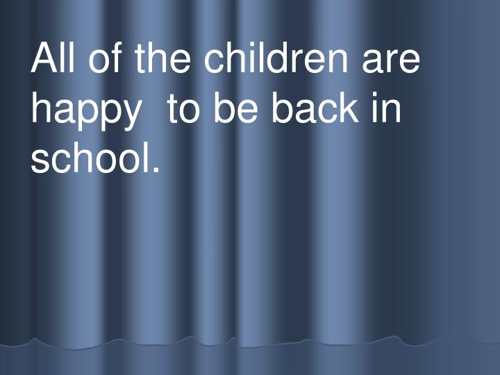 All of the children are   happy  to be back in school.