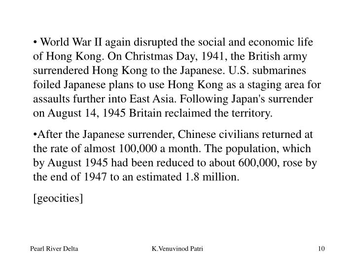 World War II again disrupted the social and economic life of Hong Kong. On Christmas Day, 1941, the British army surrendered Hong Kong to the Japanese. U.S. submarines foiled Japanese plans to use Hong Kong as a staging area for assaults further into East Asia. Following Japan's surrender on August 14, 1945 Britain reclaimed the territory.