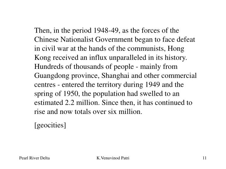 Then, in the period 1948-49, as the forces of the Chinese Nationalist Government began to face defeat in civil war at the hands of the communists, Hong Kong received an influx unparalleled in its history. Hundreds of thousands of people - mainly from Guangdong province, Shanghai and other commercial centres - entered the territory during 1949 and the spring of 1950, the population had swelled to an estimated 2.2 million. Since then, it has continued to rise and now totals over six million.