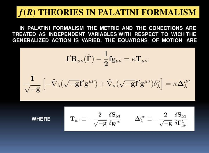 IN  PALATINI  FORMALISM  THE  METRIC  AND  THE  CONECTIONS  ARE  TREATED  AS  INDEPENDENT  VARIABLES WITH  RESPECT  TO  WICH THE  GENERALIZED  ACTION  IS  VARIED.  THE  EQUATIONS   OF  MOTION   ARE