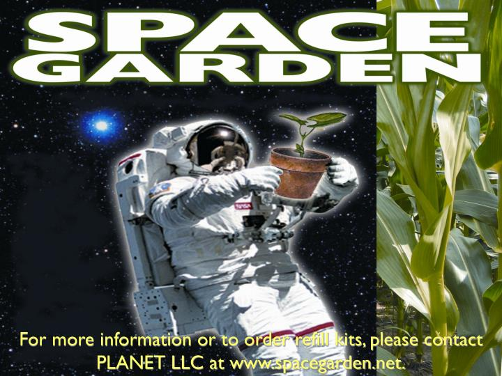 For more information or to order refill kits, please contact PLANET LLC at www.spacegarden.net.