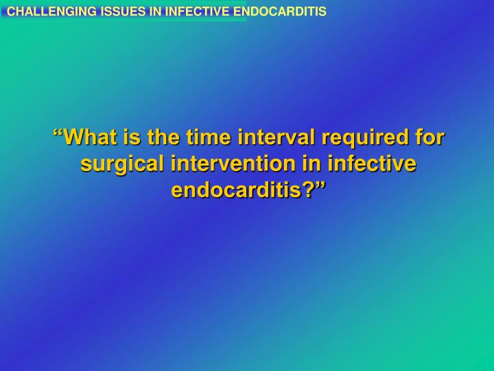 CHALLENGING ISSUES IN INFECTIVE ENDOCARDITIS