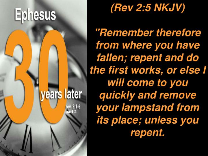 """Remember therefore from where you have fallen; repent and do the first works, or else I will come to you quickly and remove your lampstand from its place; unless you repent."