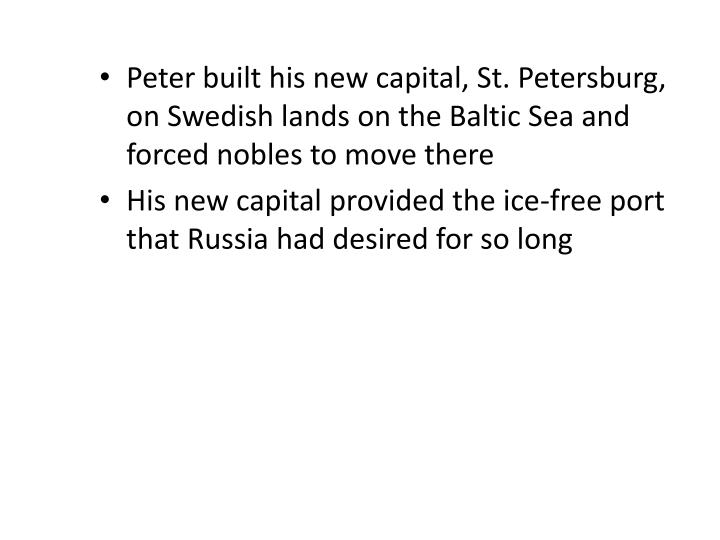 Peter built his new capital, St. Petersburg, on Swedish lands on the Baltic Sea and forced nobles to move there