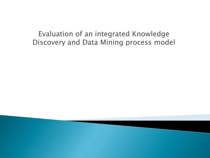 Evaluation of an integrated knowledge discovery and data mining process model