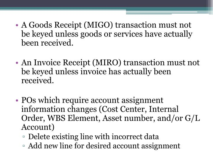 A Goods Receipt (MIGO) transaction must not be keyed unless goods or services have actually been received.