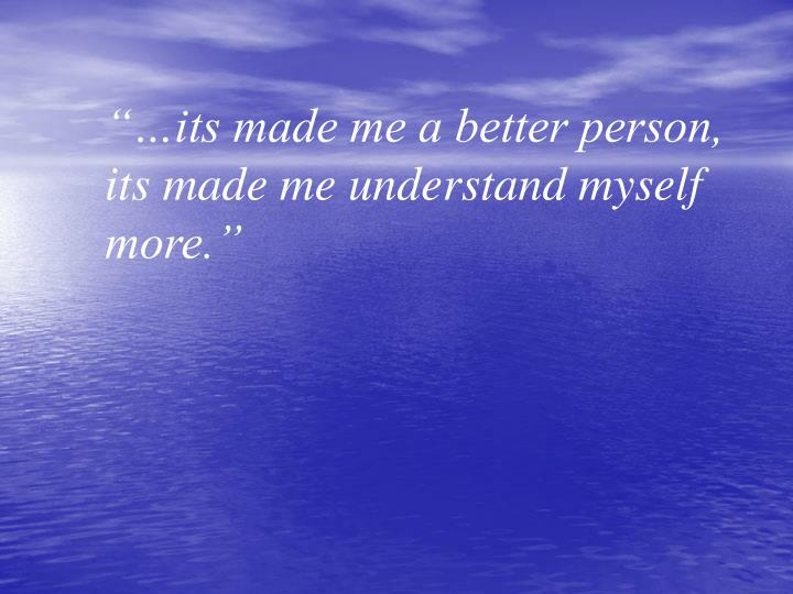 """…its made me a better person, its made me understand myself more."""