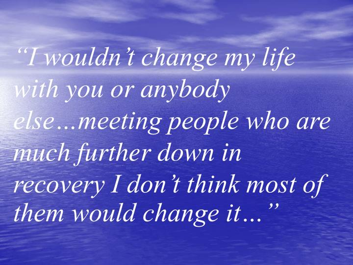 """I wouldn't change my life with you or anybody else…meeting people who are much further down i..."
