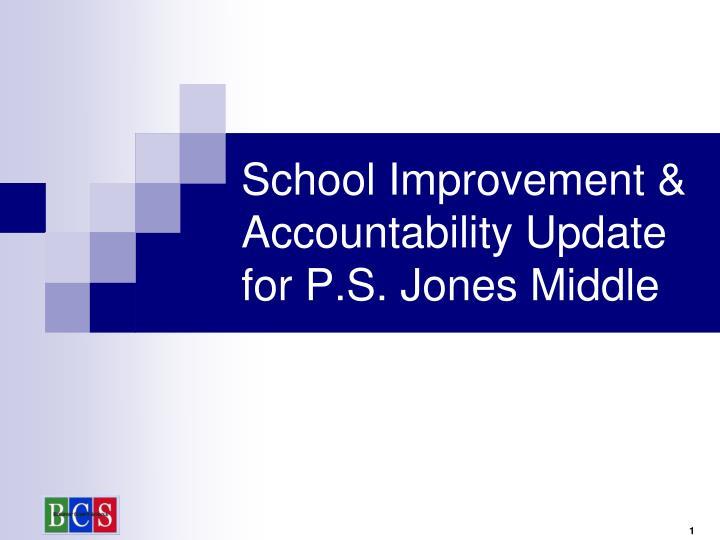 School Improvement & Accountability Update for P.S. Jones Middle