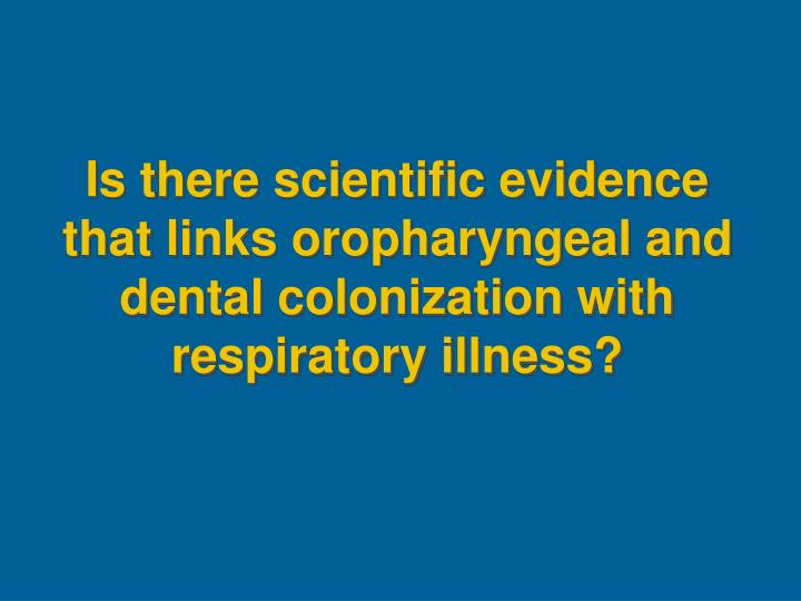 Is there scientific evidence that links oropharyngeal and dental colonization with respiratory illness?