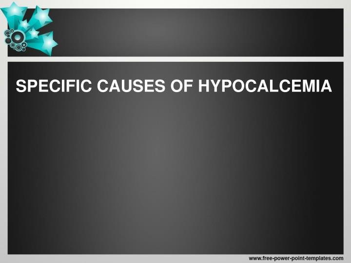 SPECIFIC CAUSES OF HYPOCALCEMIA