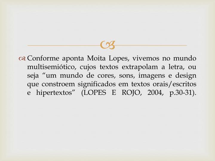 """Conforme aponta Moita Lopes, vivemos no mundo multisemiótico, cujos textos extrapolam a letra, ou seja """"um mundo de cores, sons, imagens e design que constroem significados em textos orais/escritos e hipertextos"""" (LOPES E ROJO, 2004, p.30-31)."""