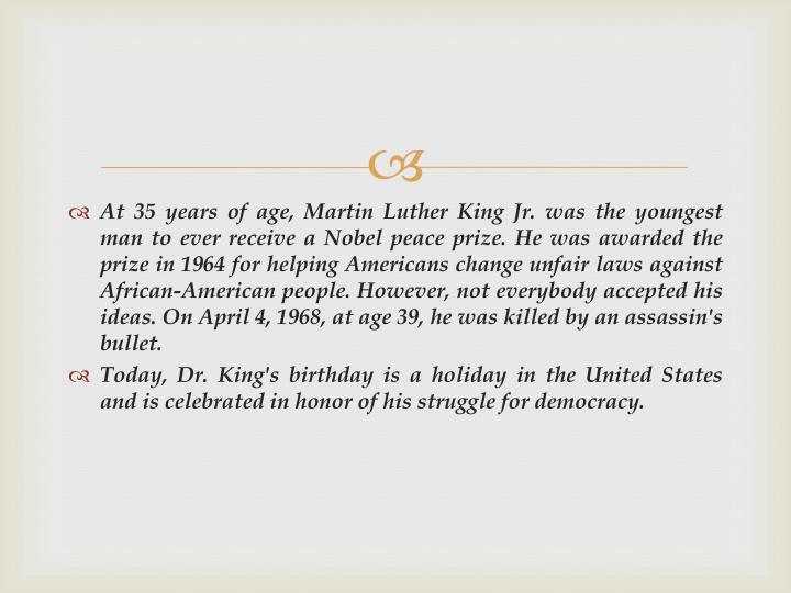 At 35 years of age, Martin Luther King Jr. was the youngest man to ever receive a Nobel peace prize. He was awarded the prize in 1964 for helping Americans change unfair laws against African-American people. However, not everybody accepted his ideas. On April 4, 1968, at age 39, he was killed by an assassin's bullet.